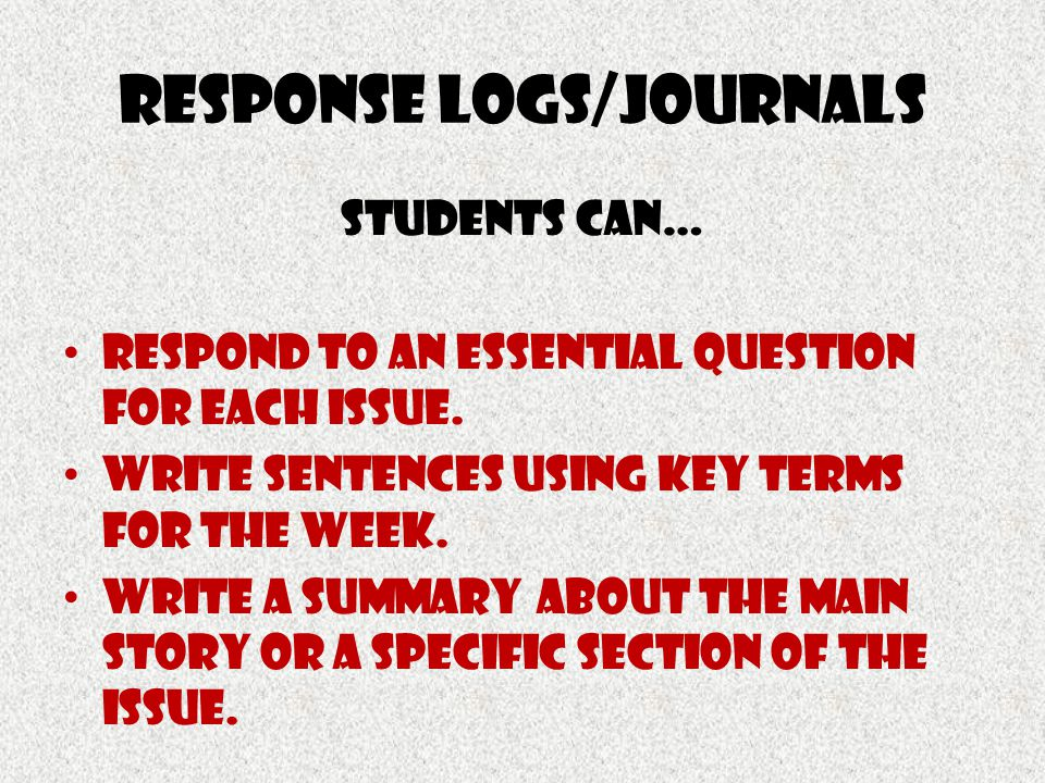 Response logs/journals Students Can… Respond to an Essential question for each issue. Write sentences using key terms for the week. Write a summary ab