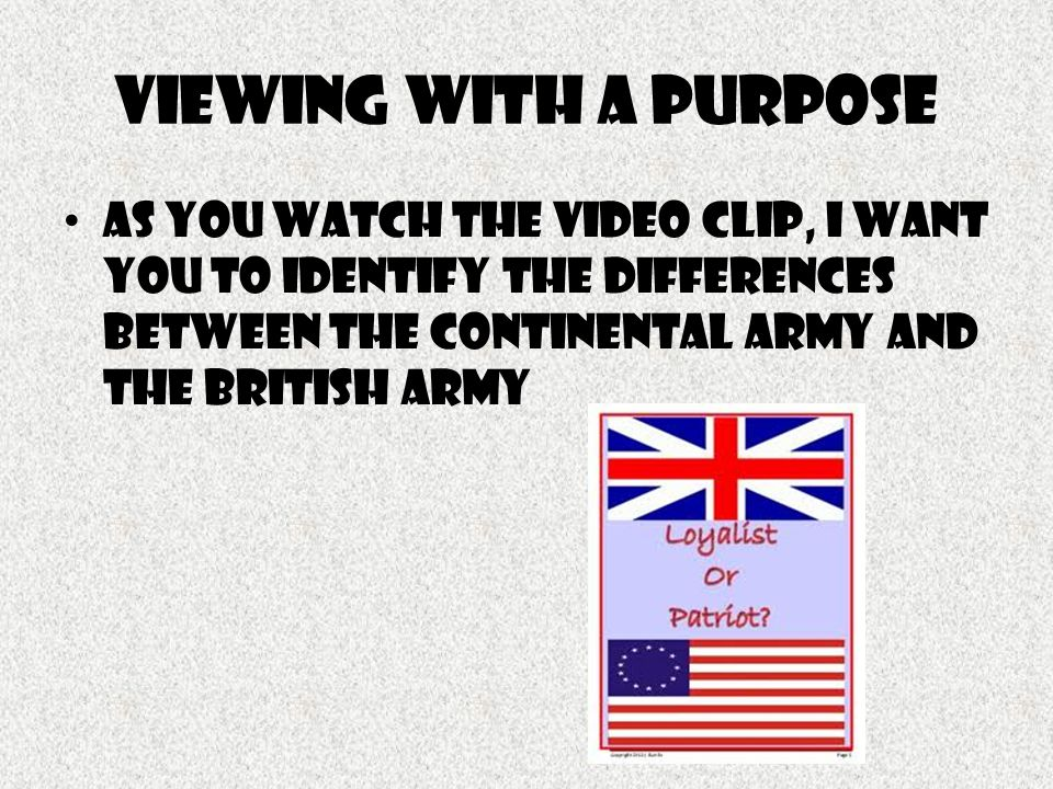 Viewing With a Purpose As you watch the video clip, I want you to identify the Differences Between the Continental Army And the British Army