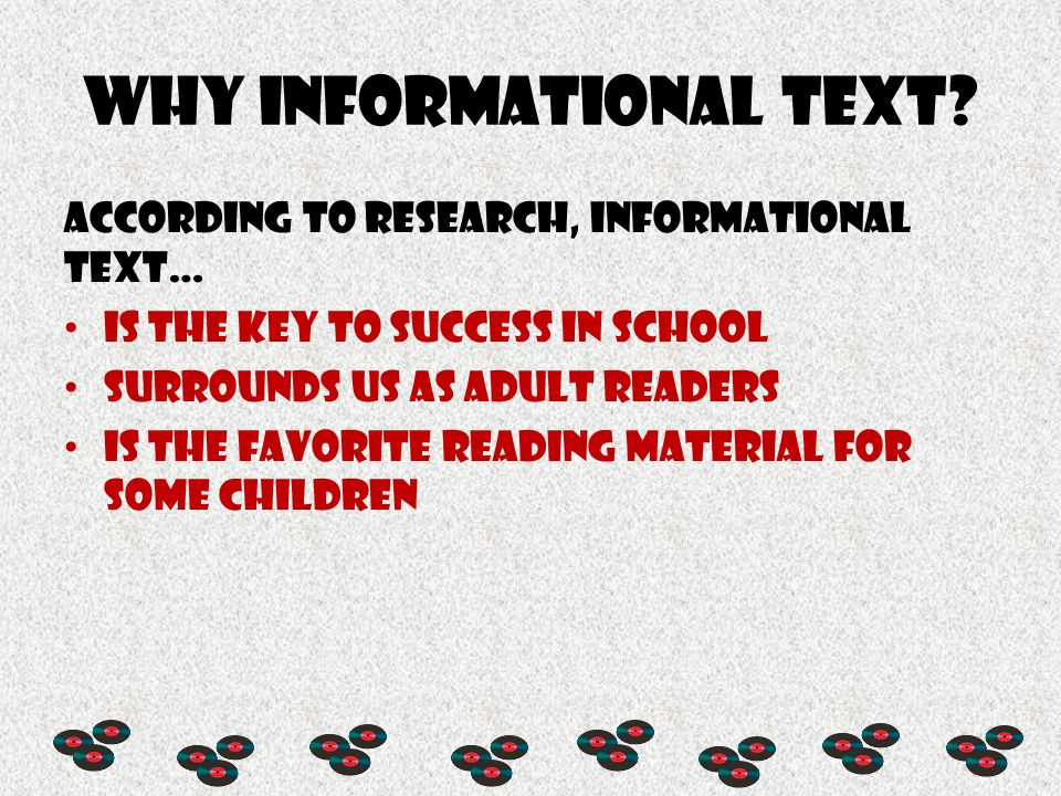 Why Informational text? According to research, informational text… Is the key to success in school Surrounds us as adult readers Is the favorite readi