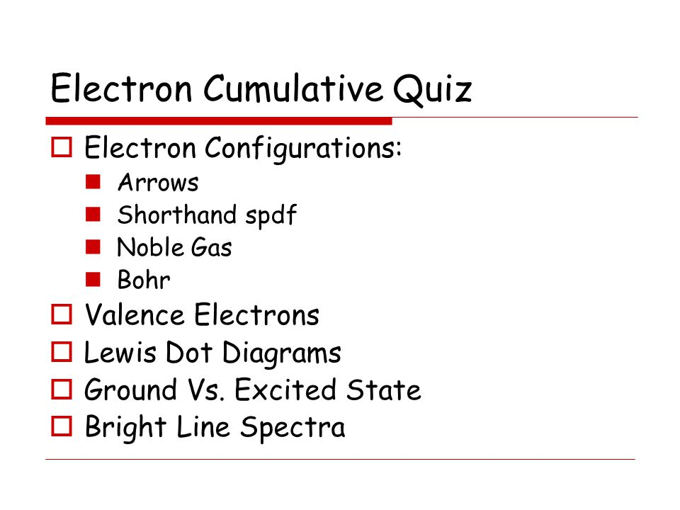 Electron Cumulative Quiz  Electron Configurations: Arrows Shorthand spdf Noble Gas Bohr  Valence Electrons  Lewis Dot Diagrams  Ground Vs.