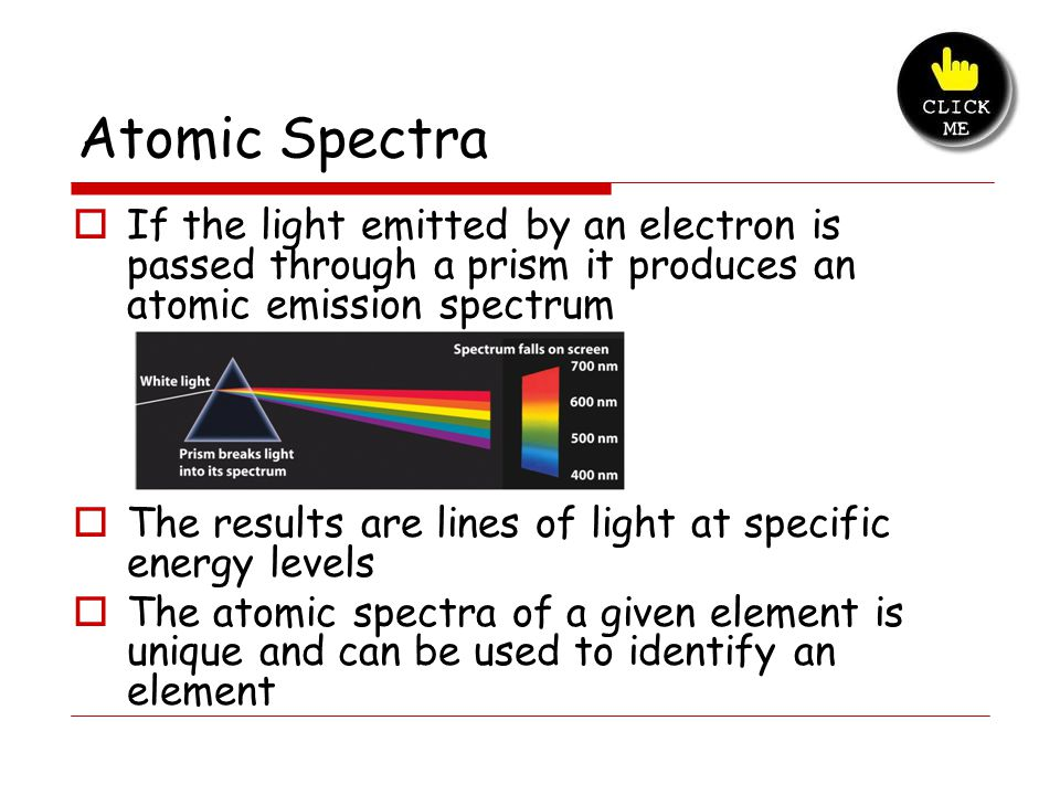 Atomic Spectra  If the light emitted by an electron is passed through a prism it produces an atomic emission spectrum  The results are lines of light at specific energy levels  The atomic spectra of a given element is unique and can be used to identify an element 1