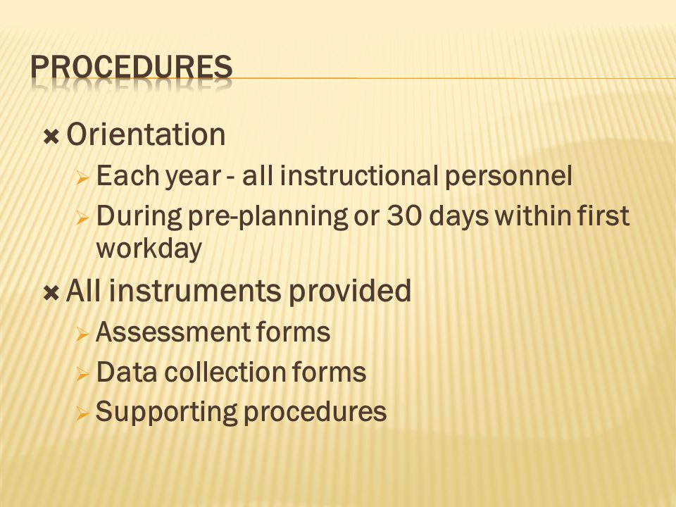  Orientation  Each year - all instructional personnel  During pre-planning or 30 days within first workday  All instruments provided  Assessment