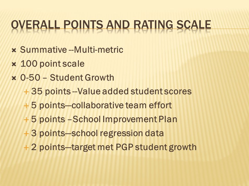 Summative --Multi-metric  100 point scale  0-50 – Student Growth  35 points --Value added student scores  5 points—collaborative team effort  5