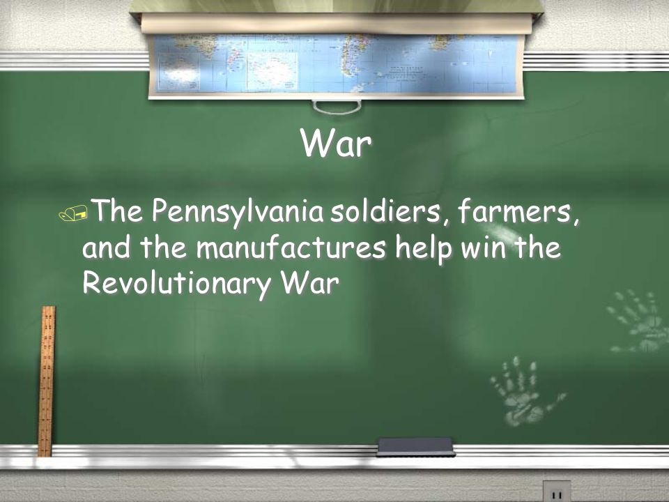 War / The Pennsylvania soldiers, farmers, and the manufactures help win the Revolutionary War