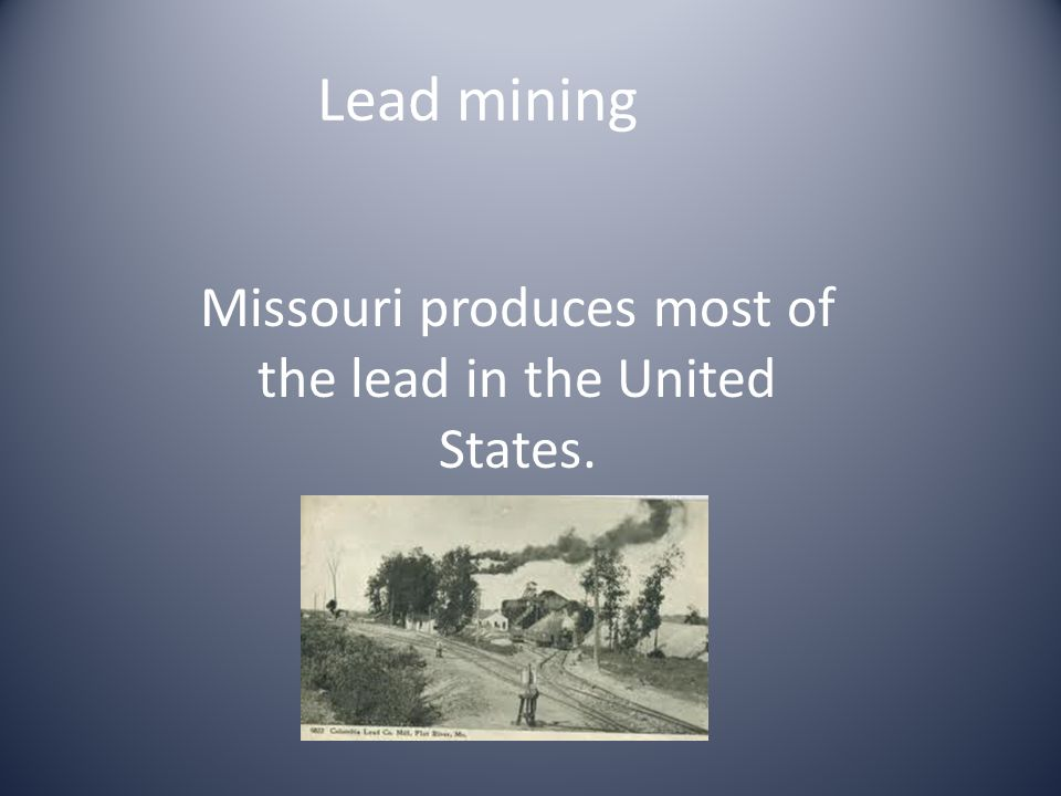 Lead mining Missouri produces most of the lead in the United States.