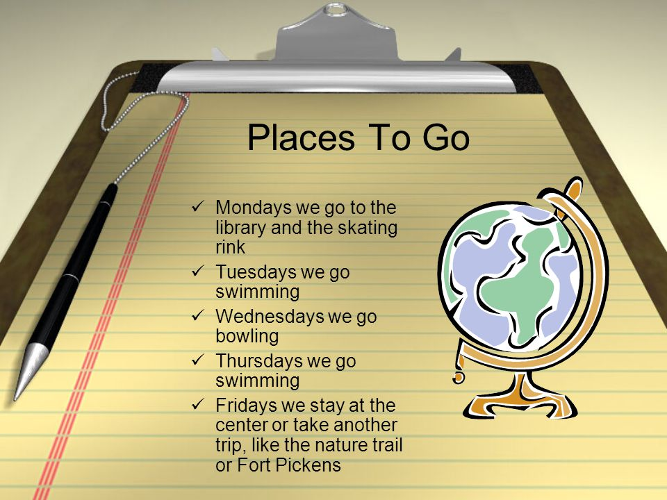 Places To Go Mondays we go to the library and the skating rink Tuesdays we go swimming Wednesdays we go bowling Thursdays we go swimming Fridays we stay at the center or take another trip, like the nature trail or Fort Pickens