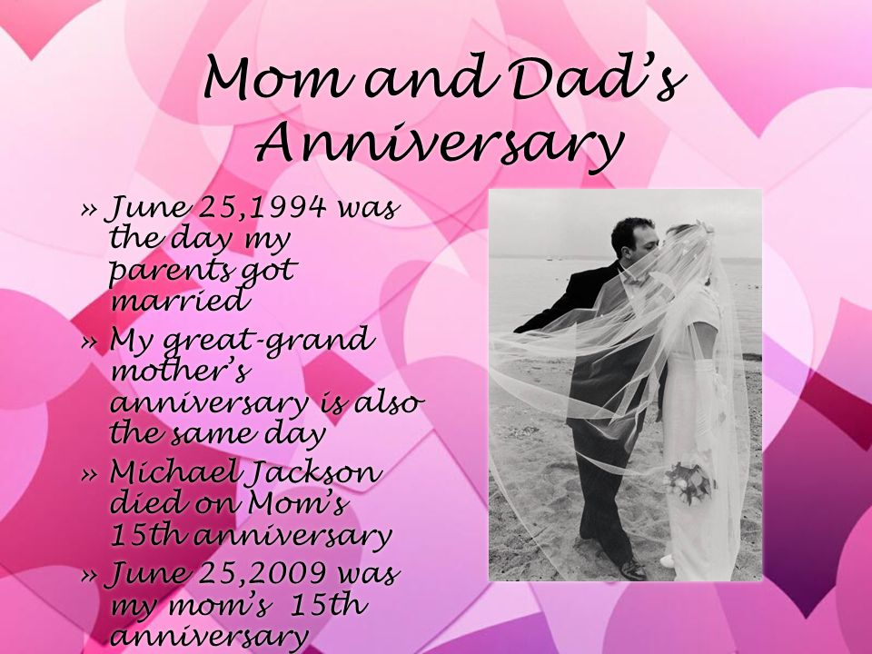 Mom and Dad's Anniversary »June 25,1994 was the day my parents got married »My great-grand mother's anniversary is also the same day »Michael Jackson died on Mom's 15th anniversary »June 25,2009 was my mom's 15th anniversary »June 25,1994 was the day my parents got married »My great-grand mother's anniversary is also the same day »Michael Jackson died on Mom's 15th anniversary »June 25,2009 was my mom's 15th anniversary