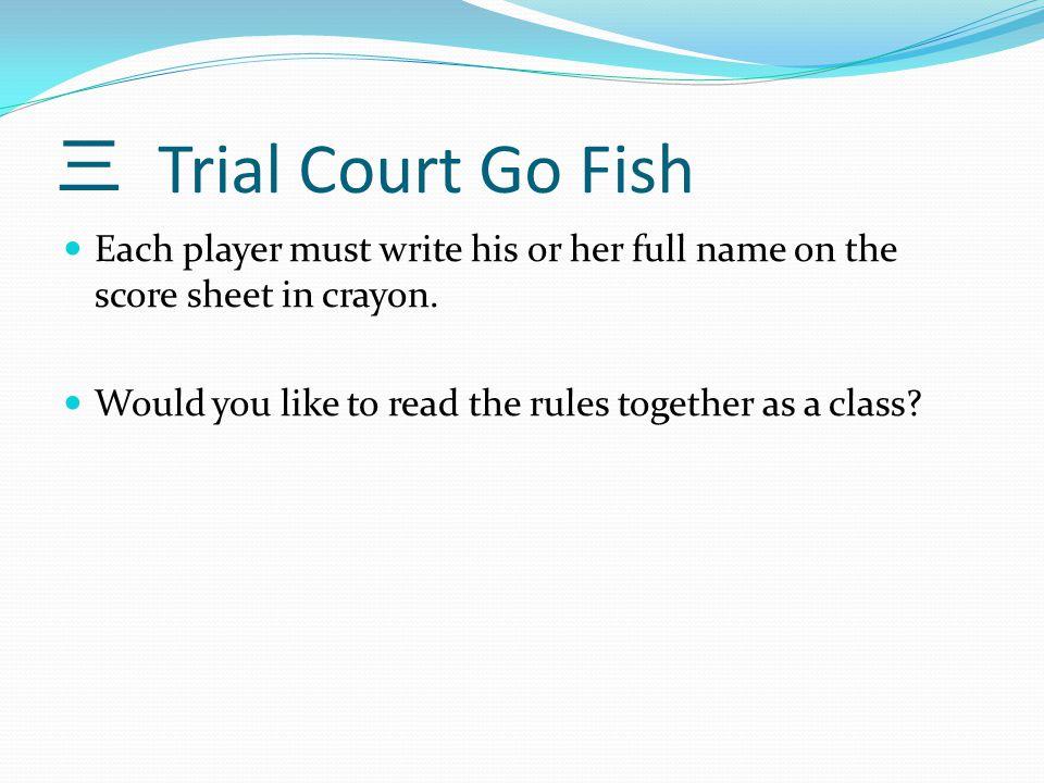 三 Trial Court Go Fish Each player must write his or her full name on the score sheet in crayon.