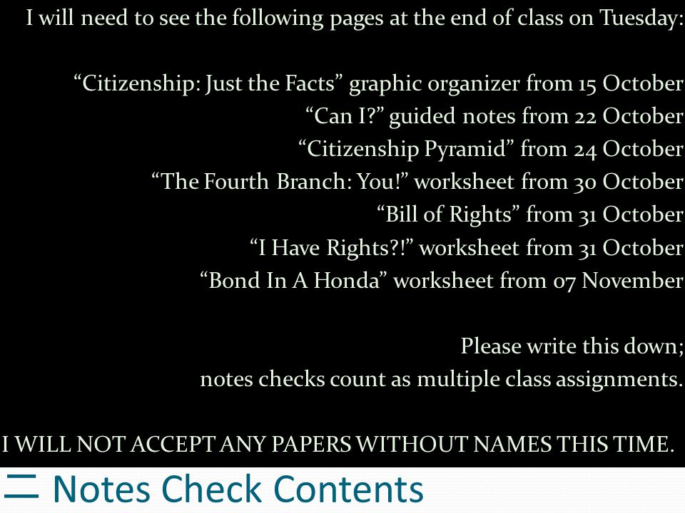 二 Notes Check Contents I will need to see the following pages at the end of class on Tuesday: Citizenship: Just the Facts graphic organizer from 15 October Can I? guided notes from 22 October Citizenship Pyramid from 24 October The Fourth Branch: You! worksheet from 30 October Bill of Rights from 31 October I Have Rights?! worksheet from 31 October Bond In A Honda worksheet from 07 November Please write this down; notes checks count as multiple class assignments.