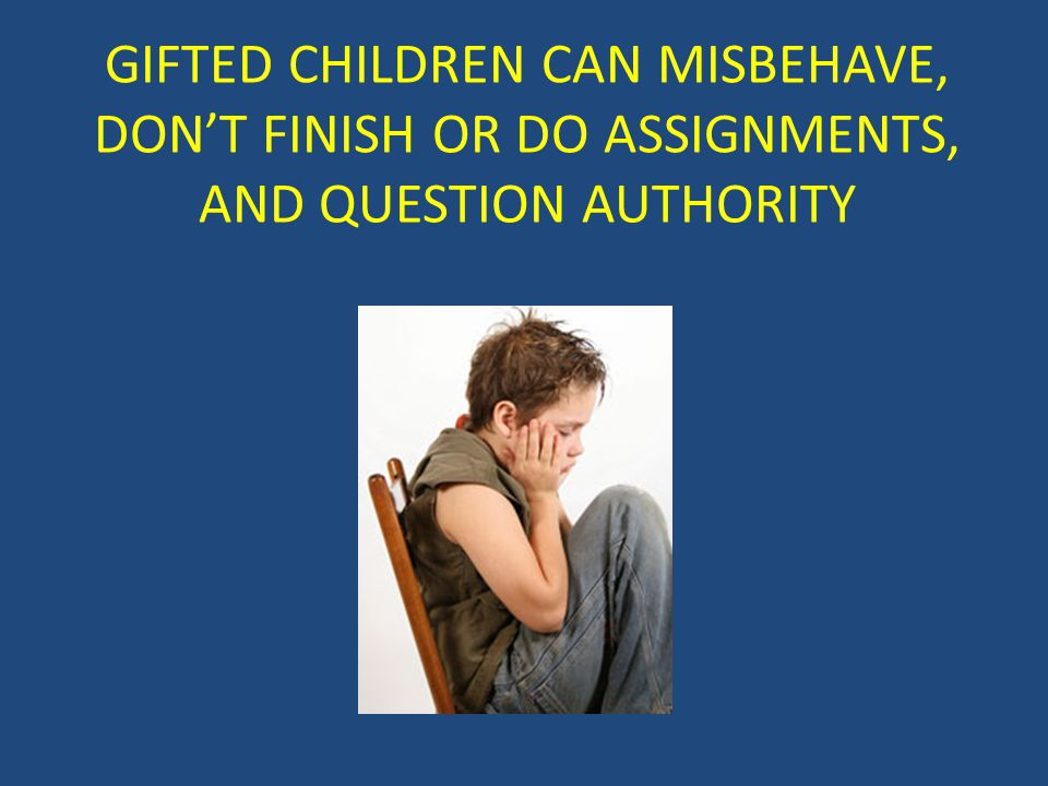 GIFTED CHILDREN CAN MISBEHAVE, DON'T FINISH OR DO ASSIGNMENTS, AND QUESTION AUTHORITY