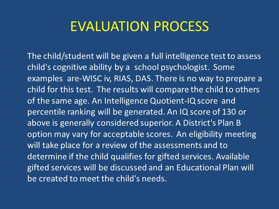 EVALUATION PROCESS The child/student will be given a full intelligence test to assess child's cognitive ability by a school psychologist. Some example