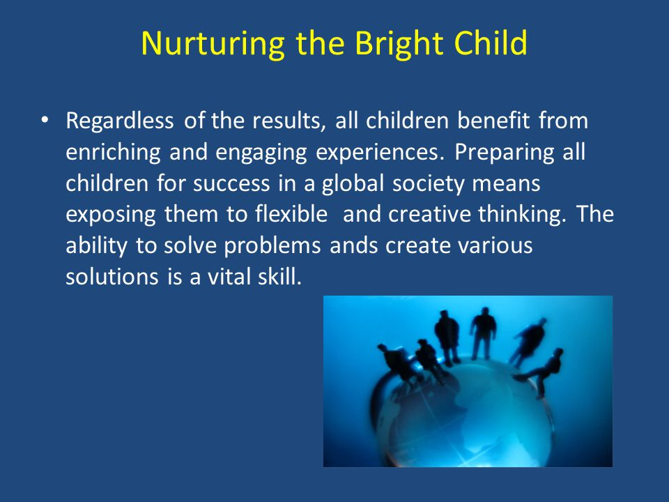 Nurturing the Bright Child Regardless of the results, all children benefit from enriching and engaging experiences. Preparing all children for success