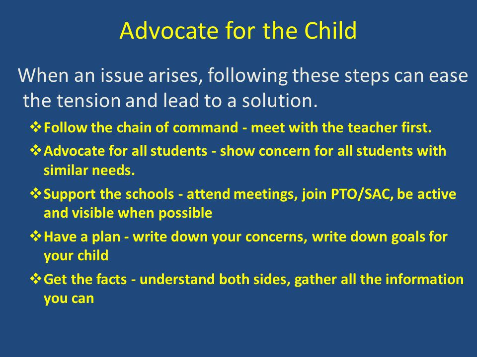Advocate for the Child When an issue arises, following these steps can ease the tension and lead to a solution.  Follow the chain of command - meet w