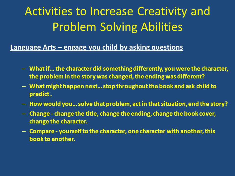 Activities to Increase Creativity and Problem Solving Abilities Language Arts – engage you child by asking questions – What if… the character did some