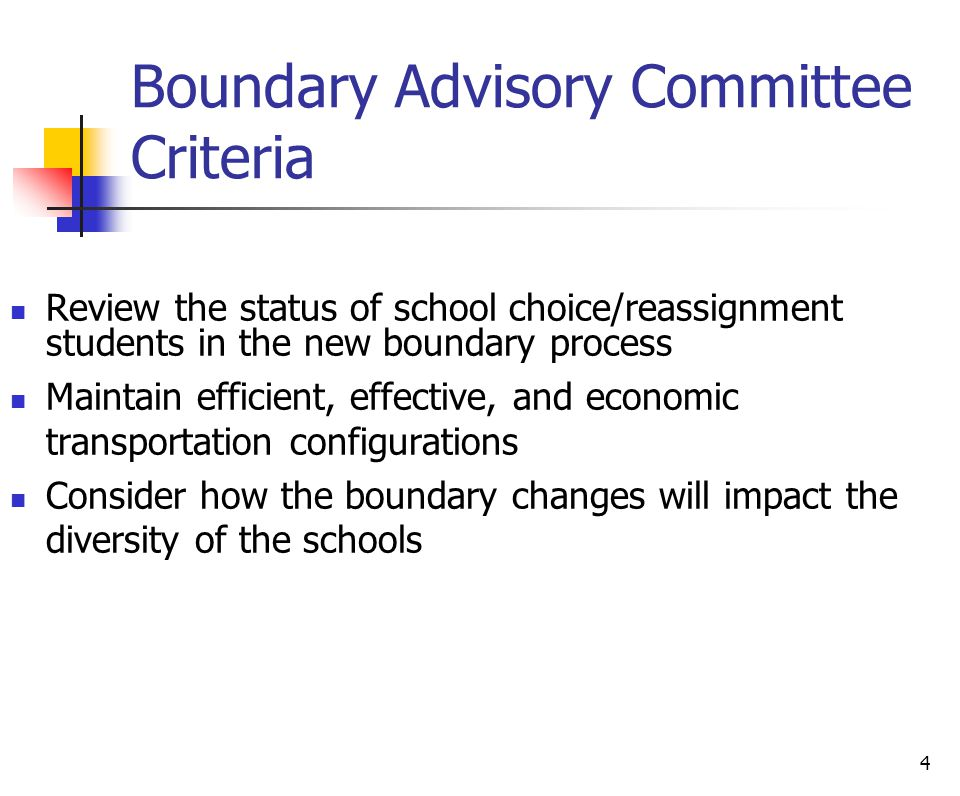 4 Boundary Advisory Committee Criteria Review the status of school choice/reassignment students in the new boundary process Maintain efficient, effect