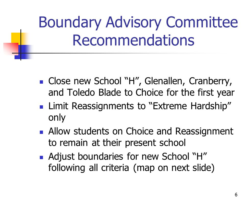 "6 Boundary Advisory Committee Recommendations Close new School ""H"", Glenallen, Cranberry, and Toledo Blade to Choice for the first year Limit Reassign"