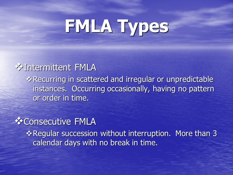 FMLA Types  Intermittent FMLA  Recurring in scattered and irregular or unpredictable instances.