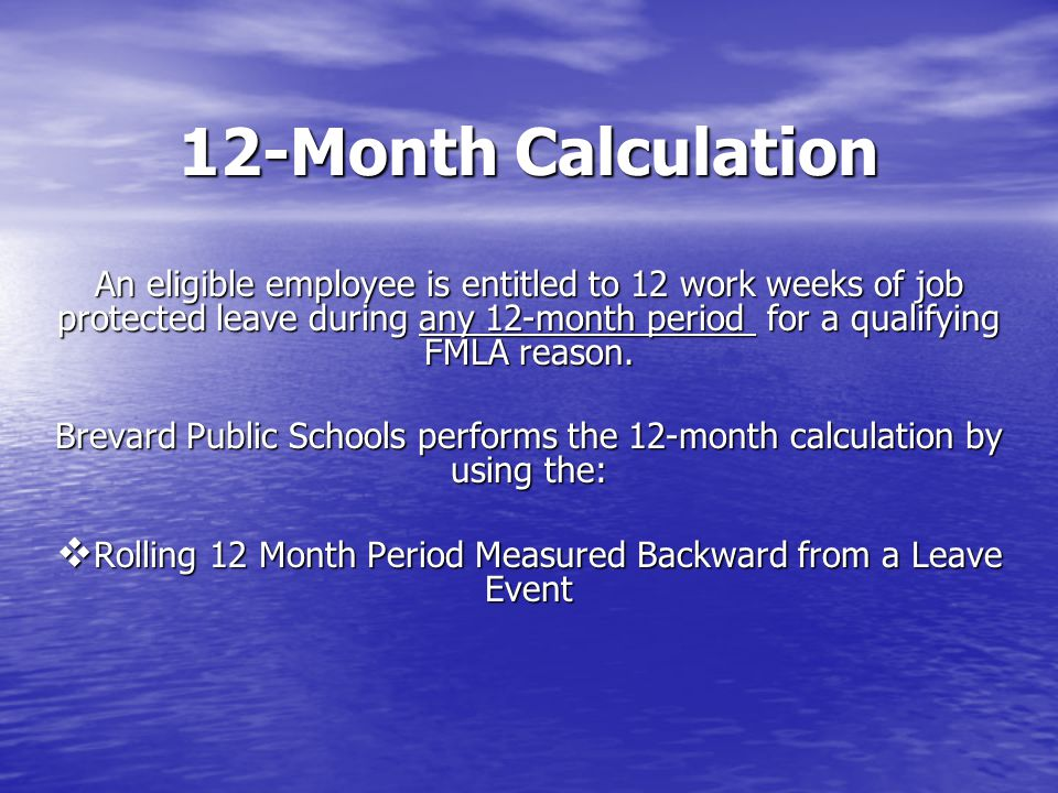 12-Month Calculation An eligible employee is entitled to 12 work weeks of job protected leave during any 12-month period for a qualifying FMLA reason.