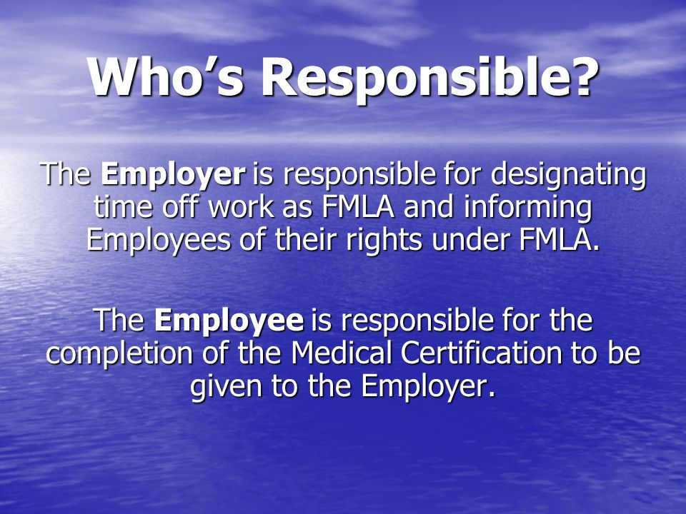 Who's Responsible? The Employer is responsible for designating time off work as FMLA and informing Employees of their rights under FMLA. The Employee