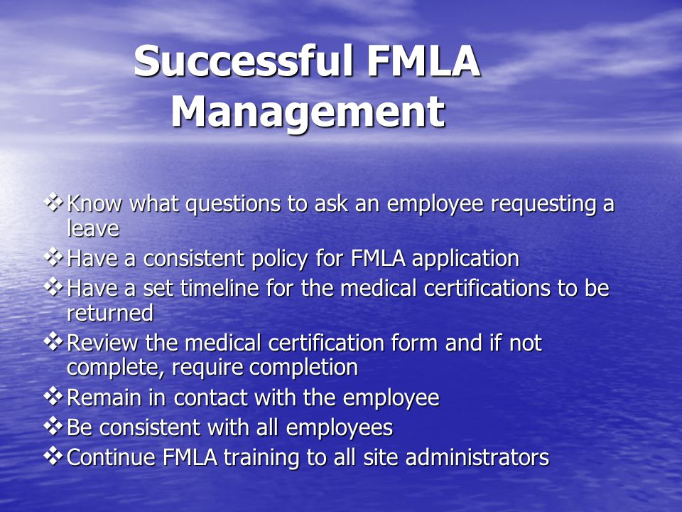Successful FMLA Management  Know what questions to ask an employee requesting a leave  Have a consistent policy for FMLA application  Have a set timeline for the medical certifications to be returned  Review the medical certification form and if not complete, require completion  Remain in contact with the employee  Be consistent with all employees  Continue FMLA training to all site administrators