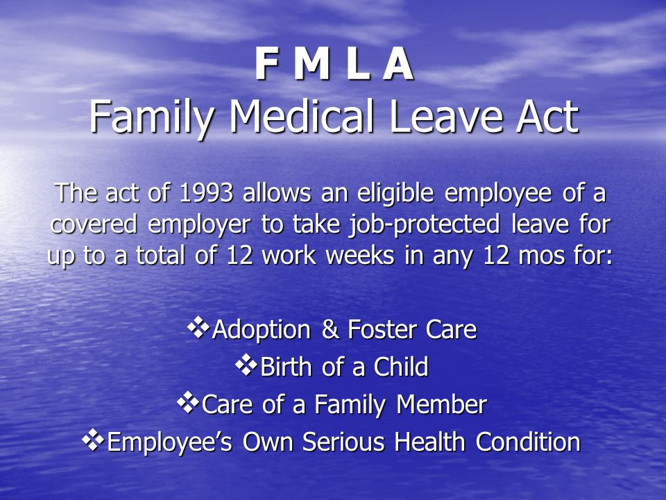 F M L A Family Medical Leave Act The act of 1993 allows an eligible employee of a covered employer to take job-protected leave for up to a total of 12 work weeks in any 12 mos for:  Adoption & Foster Care  Birth of a Child  Care of a Family Member  Employee's Own Serious Health Condition