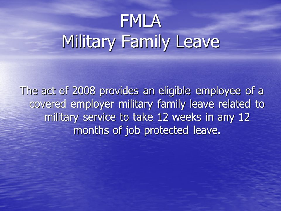 FMLA Military Family Leave The act of 2008 provides an eligible employee of a covered employer military family leave related to military service to take 12 weeks in any 12 months of job protected leave.