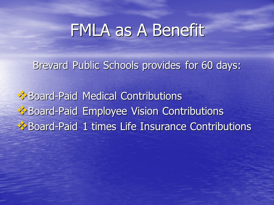 FMLA as A Benefit Brevard Public Schools provides for 60 days:  Board-Paid Medical Contributions  Board-Paid Employee Vision Contributions  Board-Paid 1 times Life Insurance Contributions