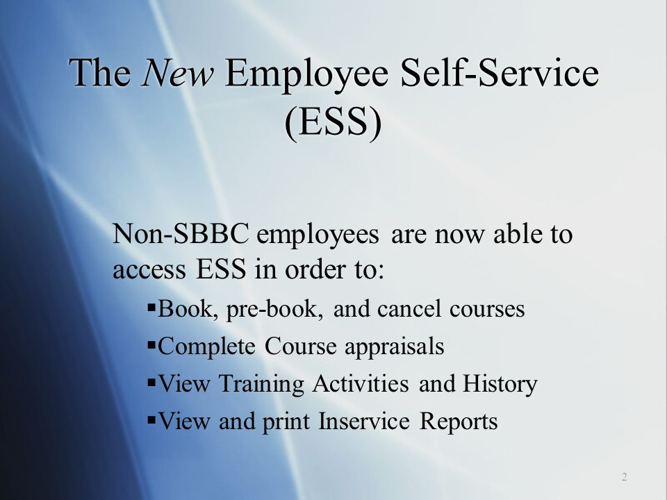 The New Employee Self-Service (ESS) 2 Non-SBBC employees are now able to access ESS in order to:  Book, pre-book, and cancel courses  Complete Course appraisals  View Training Activities and History  View and print Inservice Reports