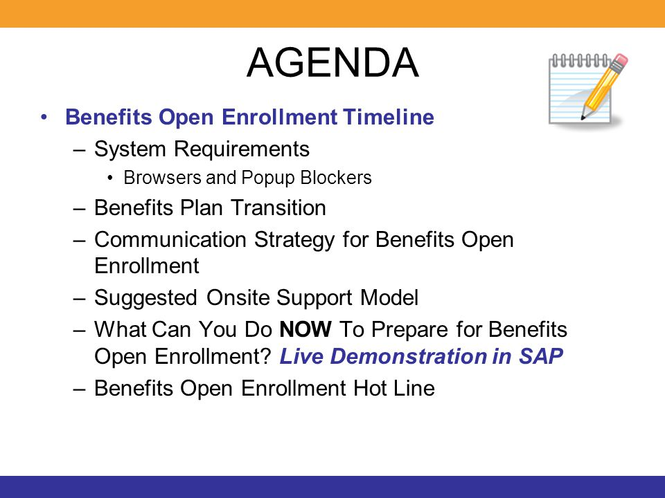 AGENDA Benefits Open Enrollment Timeline –System Requirements Browsers and Popup Blockers –Benefits Plan Transition –Communication Strategy for Benefits Open Enrollment –Suggested Onsite Support Model –What Can You Do NOW To Prepare for Benefits Open Enrollment.