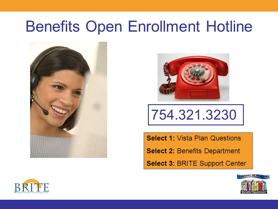 Benefits Open Enrollment Hotline 754.321.3230 Select 1: Vista Plan Questions Select 2: Benefits Department Select 3: BRITE Support Center