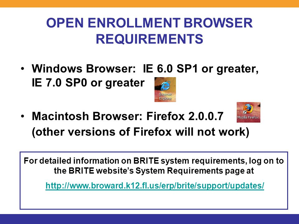 OPEN ENROLLMENT BROWSER REQUIREMENTS Windows Browser: IE 6.0 SP1 or greater, IE 7.0 SP0 or greater Macintosh Browser: Firefox 2.0.0.7 (other versions of Firefox will not work) For detailed information on BRITE system requirements, log on to the BRITE website's System Requirements page at http://www.broward.k12.fl.us/erp/brite/support/updates/  For detailed information on BRITE system requirements, log on to the BRITE website's System Requirements page at http://www.broward.k12.fl.us/erp/brite/support/updates/