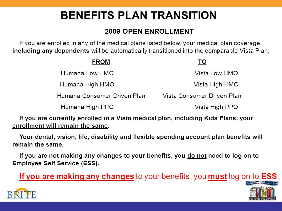 BENEFITS PLAN TRANSITION 2009 OPEN ENROLLMENT If you are enrolled in any of the medical plans listed below, your medical plan coverage, including any