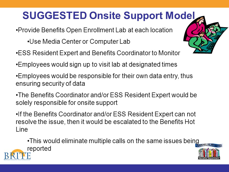 SUGGESTED Onsite Support Model Provide Benefits Open Enrollment Lab at each location Use Media Center or Computer Lab ESS Resident Expert and Benefits