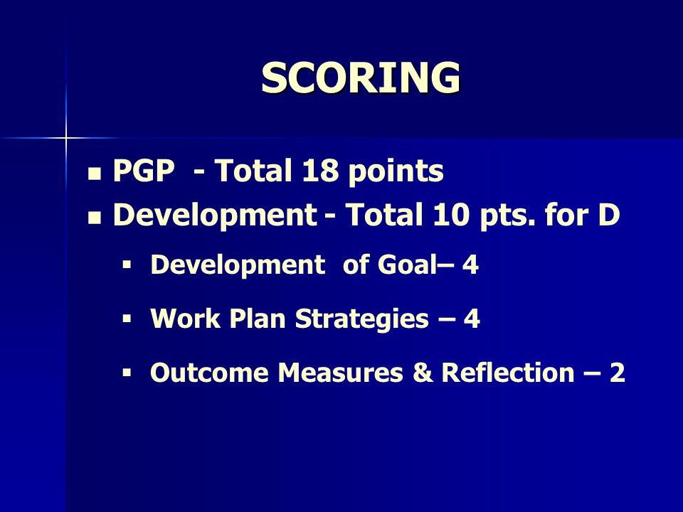 SCORING PGP - Total 18 points Development - Total 10 pts. for D   Development of Goal– 4   Work Plan Strategies – 4   Outcome Measures & Reflect