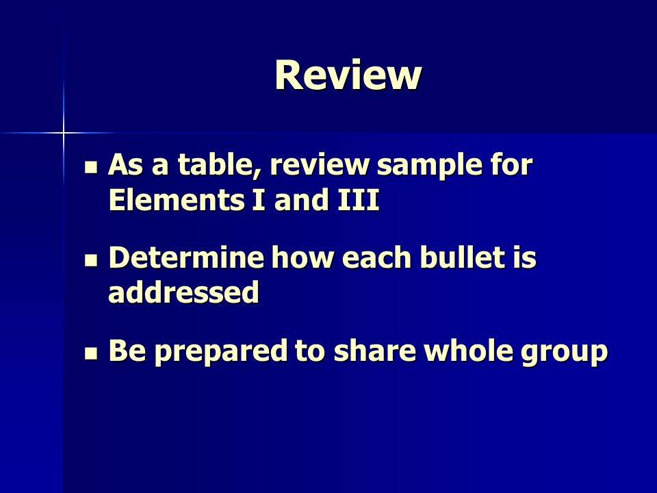 Review As a table, review sample for Elements I and III As a table, review sample for Elements I and III Determine how each bullet is addressed Determine how each bullet is addressed Be prepared to share whole group Be prepared to share whole group