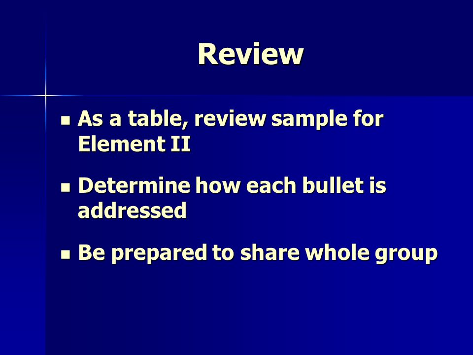 Review As a table, review sample for Element II As a table, review sample for Element II Determine how each bullet is addressed Determine how each bullet is addressed Be prepared to share whole group Be prepared to share whole group