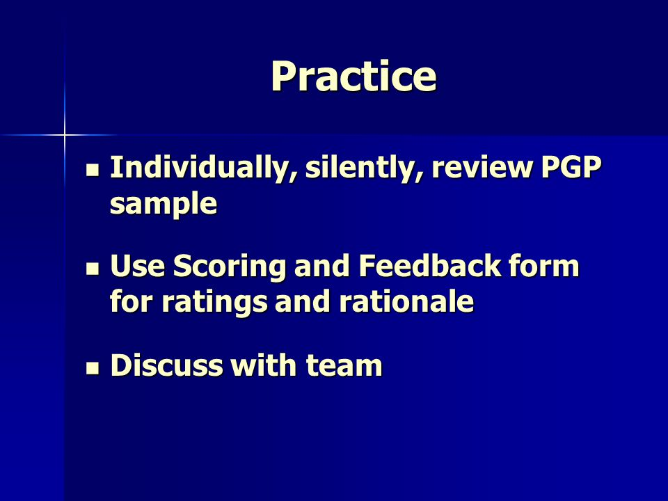 Practice Individually, silently, review PGP sample Individually, silently, review PGP sample Use Scoring and Feedback form for ratings and rationale U