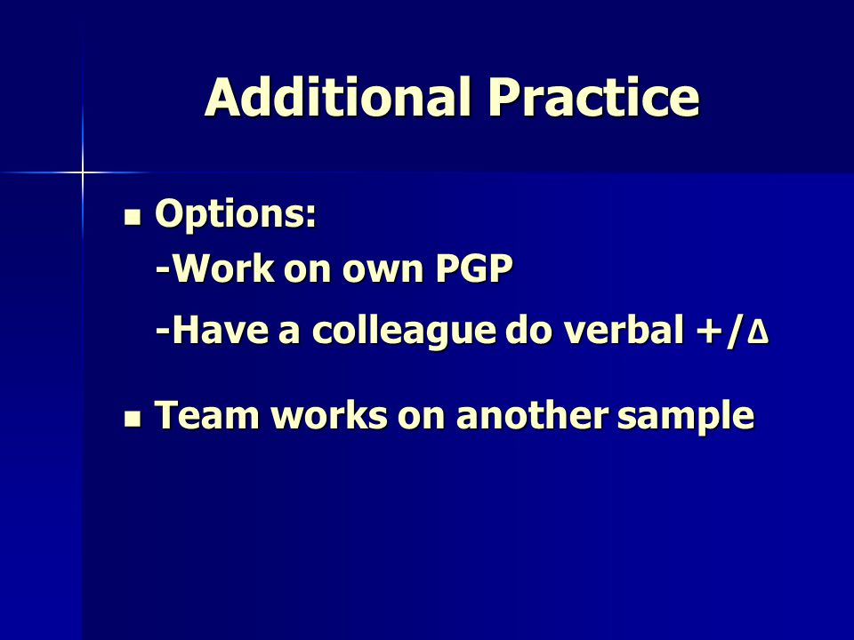 Additional Practice Options: Options: -Work on own PGP -Have a colleague do verbal +/ Δ Team works on another sample Team works on another sample
