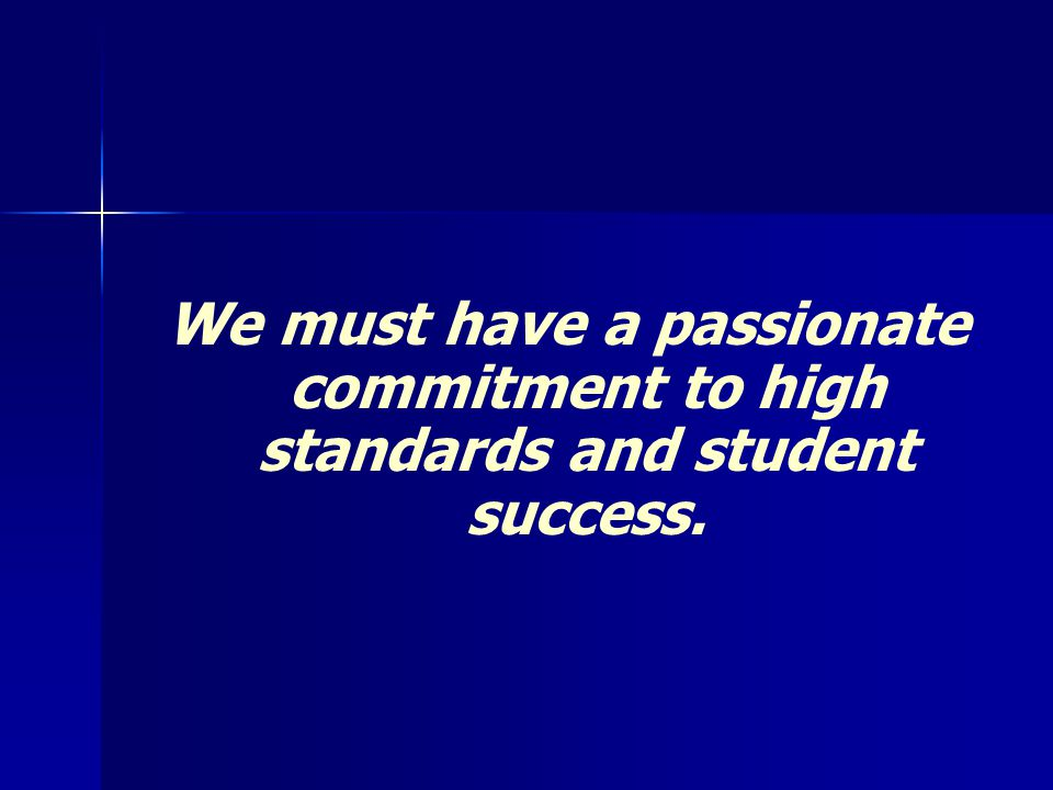 We must have a passionate commitment to high standards and student success.