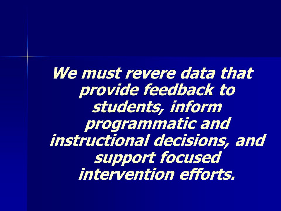 We must revere data that provide feedback to students, inform programmatic and instructional decisions, and support focused intervention efforts.