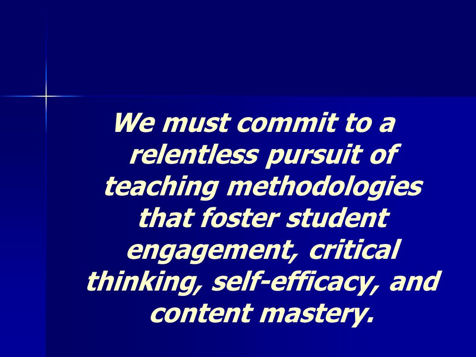 We must commit to a relentless pursuit of teaching methodologies that foster student engagement, critical thinking, self-efficacy, and content mastery.