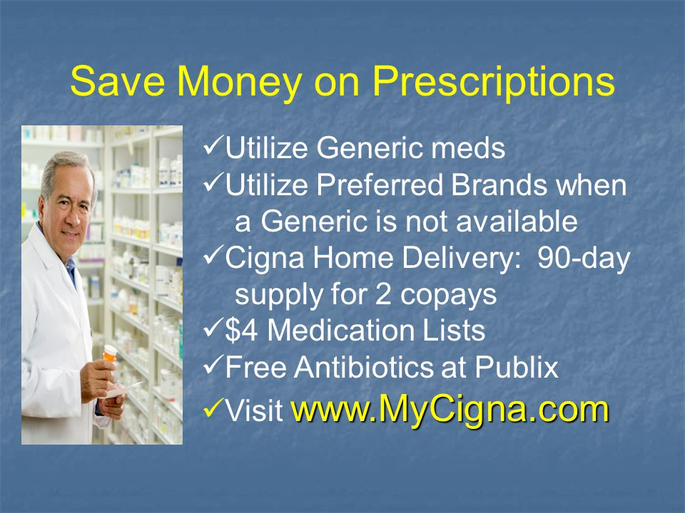 Save Money on Prescriptions Utilize Generic meds Utilize Preferred Brands when a Generic is not available Cigna Home Delivery: 90-day supply for 2 cop