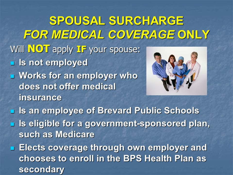 SPOUSAL SURCHARGE FOR MEDICAL COVERAGE ONLY Will NOT apply IF your spouse: Is not employed Is not employed Works for an employer who does not offer medical insurance Works for an employer who does not offer medical insurance Is an employee of Brevard Public Schools Is an employee of Brevard Public Schools Is eligible for a government-sponsored plan, such as Medicare Is eligible for a government-sponsored plan, such as Medicare Elects coverage through own employer and chooses to enroll in the BPS Health Plan as secondary Elects coverage through own employer and chooses to enroll in the BPS Health Plan as secondary