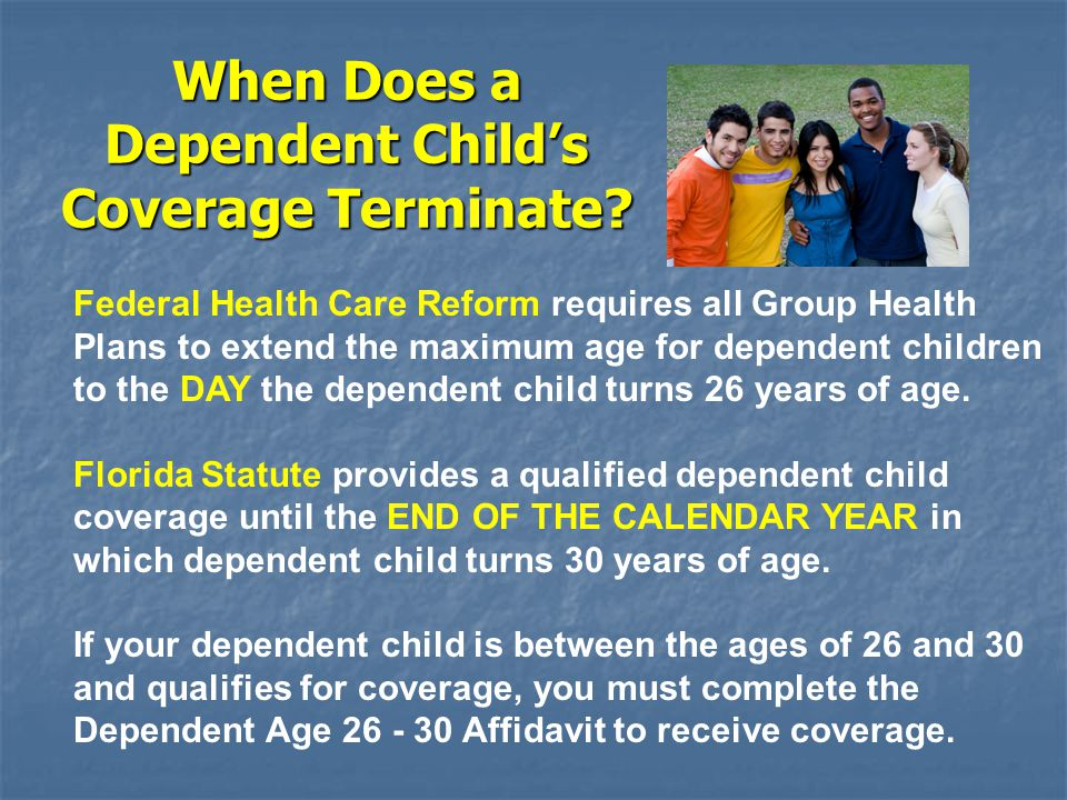 When Does a Dependent Child's Coverage Terminate? Federal Health Care Reform requires all Group Health Plans to extend the maximum age for dependent c