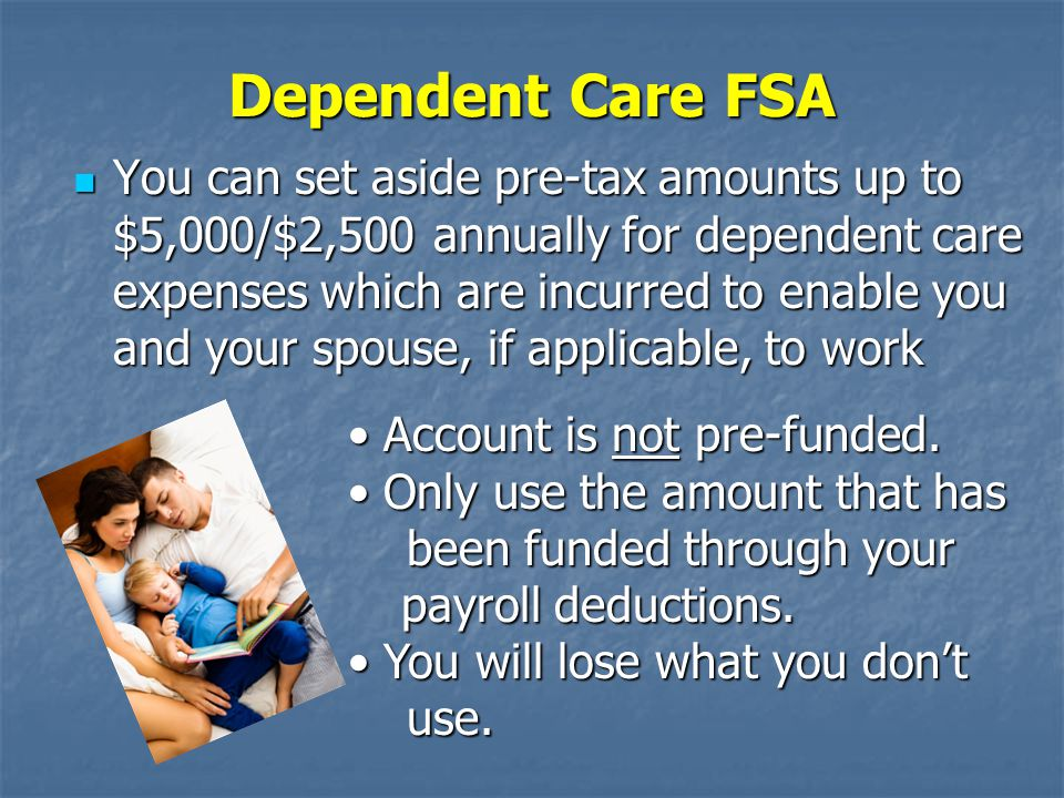 Dependent Care FSA You can set aside pre-tax amounts up to $5,000/$2,500 annually for dependent care expenses which are incurred to enable you and your spouse, if applicable, to work You can set aside pre-tax amounts up to $5,000/$2,500 annually for dependent care expenses which are incurred to enable you and your spouse, if applicable, to work Account is not pre-funded.