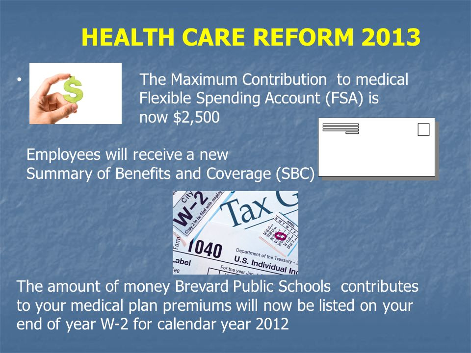 HEALTH CARE REFORM 2013 The Maximum Contribution to medical Flexible Spending Account (FSA) is now $2,500 Employees will receive a new Summary of Bene