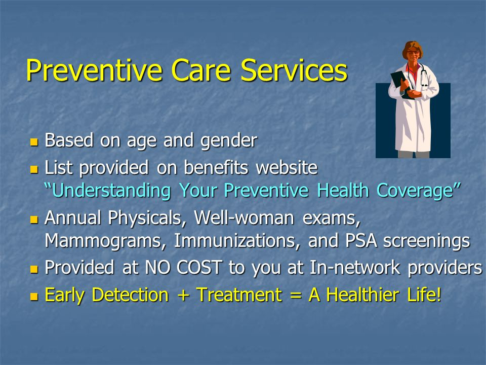 Preventive Care Services Based on age and gender Based on age and gender List provided on benefits website Understanding Your Preventive Health Coverage List provided on benefits website Understanding Your Preventive Health Coverage Annual Physicals, Well-woman exams, Mammograms, Immunizations, and PSA screenings Annual Physicals, Well-woman exams, Mammograms, Immunizations, and PSA screenings Provided at NO COST to you at In-network providers Provided at NO COST to you at In-network providers Early Detection + Treatment = A Healthier Life.