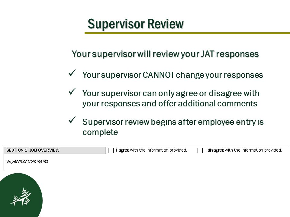 Supervisor Review Kickoff Results After Your supervisor will review your JAT responses Your supervisor CANNOT change your responses Your supervisor can only agree or disagree with your responses and offer additional comments Supervisor review begins after employee entry is complete