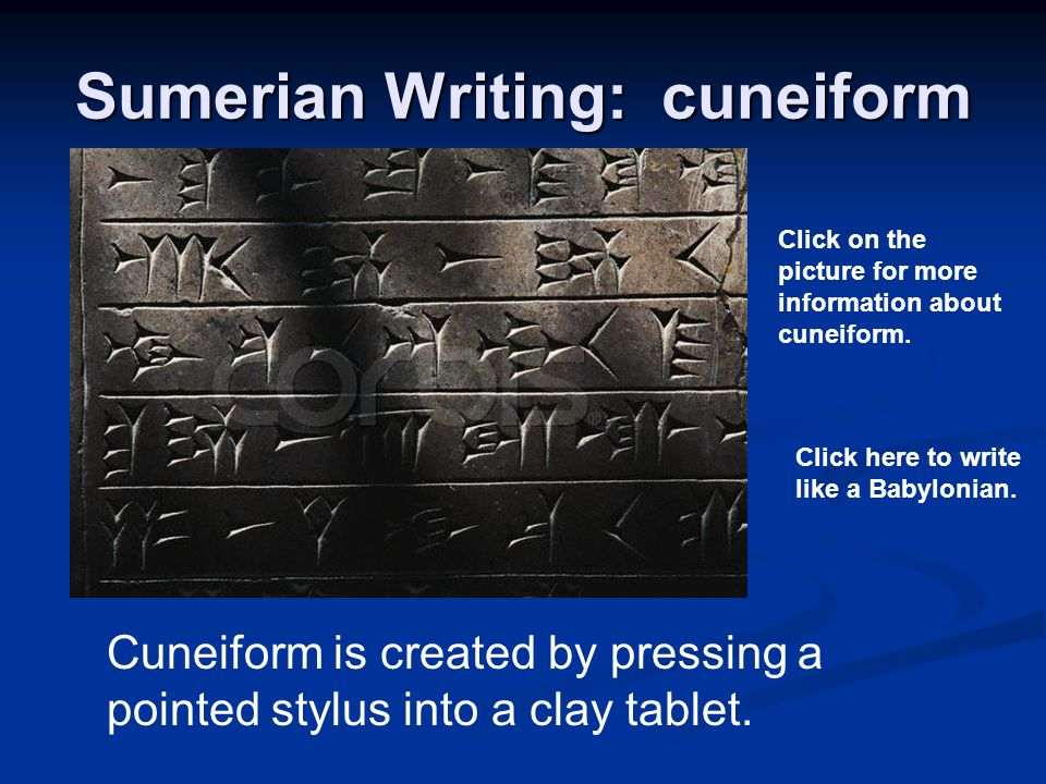 Sumerian Writing: cuneiform Cuneiform is created by pressing a pointed stylus into a clay tablet. Click on the picture for more information about cune