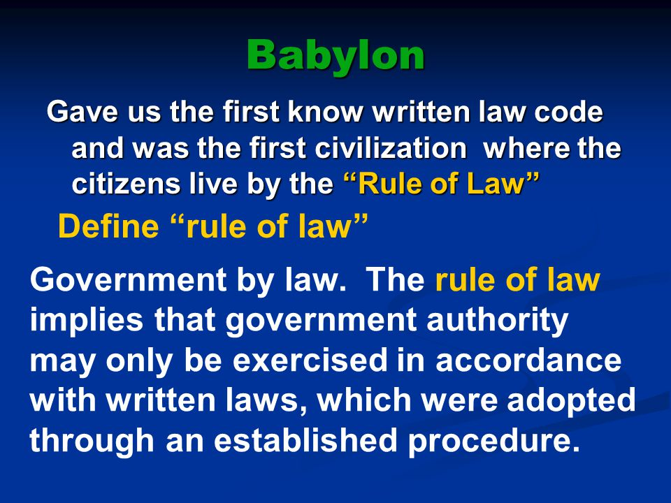 "Babylon Gave us the first know written law code and was the first civilization where the citizens live by the ""Rule of Law"" Define ""rule of law"" Gover"